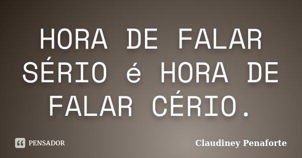 HORA DE FALAR SÉRIO é HORA DE FALAR CÉRIO.... Frase de Claudiney Penaforte.