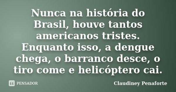 Nunca na história do Brasil, houve tantos americanos tristes. Enquanto isso, a dengue chega, o barranco desce, o tiro come e helicóptero cai.... Frase de Claudiney Penaforte.