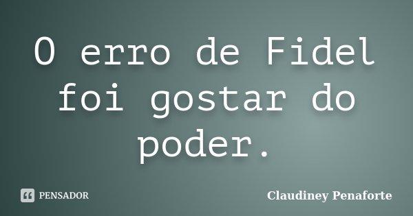O erro de Fidel foi gostar do poder.... Frase de Claudiney Penaforte.
