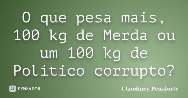 O que pesa mais, 100 kg de Merda ou um 100 kg de Político corrupto?... Frase de Claudiney Penaforte.