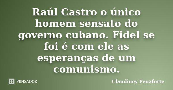 Raúl Castro o único homem sensato do governo cubano. Fidel se foi é com ele as esperanças de um comunismo.... Frase de Claudiney Penaforte.