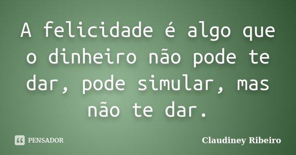 A felicidade é algo que o dinheiro não pode te dar, pode simular, mas não te dar.... Frase de Claudiney Ribeiro.