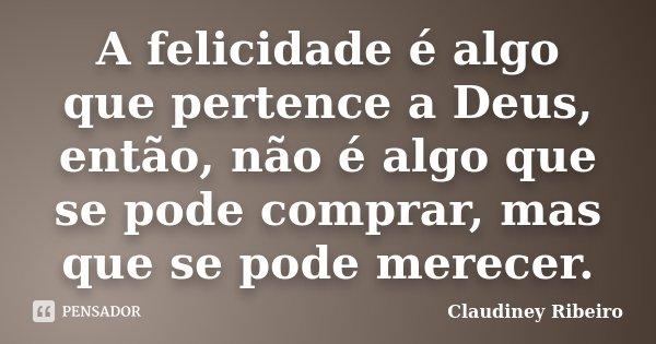 A felicidade é algo que pertence a Deus, então, não é algo que se pode comprar, mas que se pode merecer.... Frase de Claudiney Ribeiro.