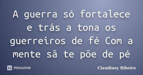 A guerra só fortalece e trás a tona os guerreiros de fé Com a mente sã te põe de pé... Frase de Claudiney Ribeiro.