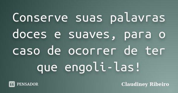 Conserve suas palavras doces e suaves, para o caso de ocorrer de ter que engoli-las!... Frase de Claudiney Ribeiro.