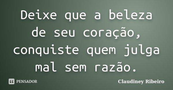 Deixe que a beleza de seu coração, conquiste quem julga mal sem razão.... Frase de Claudiney Ribeiro.