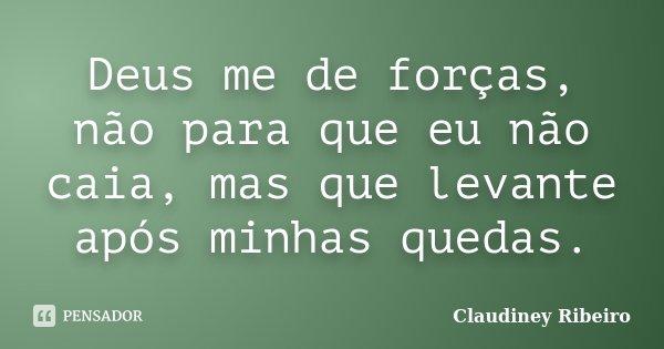 Deus me de forças, não para que eu não caia, mas que levante após minhas quedas.... Frase de Claudiney Ribeiro.