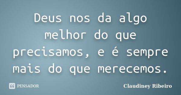 Deus nos da algo melhor do que precisamos, e é sempre mais do que merecemos.... Frase de Claudiney Ribeiro.
