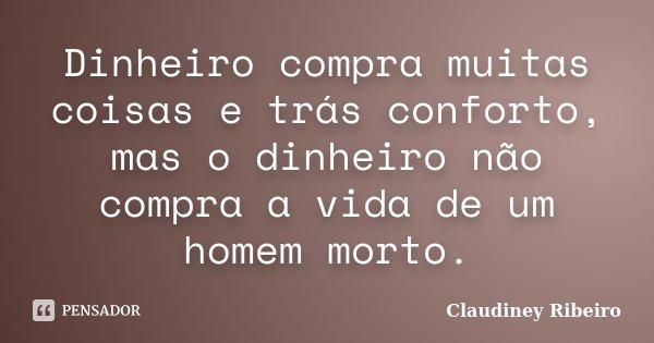 Dinheiro compra muitas coisas e trás conforto, mas o dinheiro não compra a vida de um homem morto.... Frase de Claudiney Ribeiro.