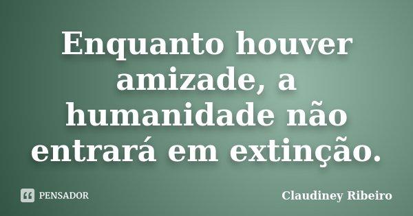 Enquanto houver amizade, a humanidade não entrará em extinção.... Frase de Claudiney Ribeiro.