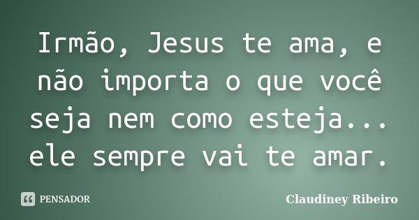Irmão, Jesus Te Ama, E Não Importa O... Claudiney Ribeiro