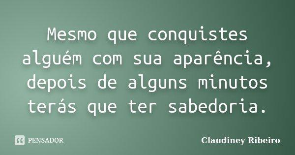 Mesmo que conquistes alguém com sua aparência, depois de alguns minutos terás que ter sabedoria.... Frase de Claudiney Ribeiro.