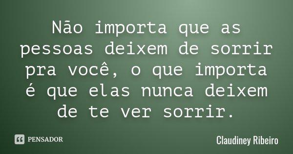 Não importa que as pessoas deixem de sorrir pra você, o que importa é que elas nunca deixem de te ver sorrir.... Frase de Claudiney Ribeiro.
