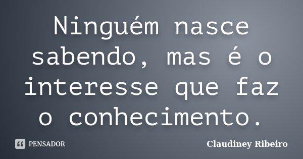 Ninguém nasce sabendo, mas é o interesse que faz o conhecimento.... Frase de Claudiney Ribeiro.