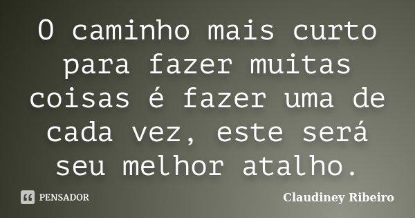O caminho mais curto para fazer muitas coisas é fazer uma de cada vez, este será seu melhor atalho.... Frase de Claudiney Ribeiro.