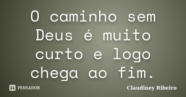 O caminho sem Deus é muito curto e logo chega ao fim.... Frase de Claudiney Ribeiro.