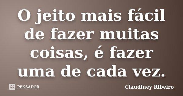 O jeito mais fácil de fazer muitas coisas, é fazer uma de cada vez.... Frase de Claudiney Ribeiro.