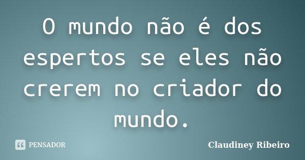O mundo não é dos espertos se eles não crerem no criador do mundo.... Frase de Claudiney Ribeiro.