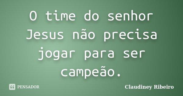 O time do senhor Jesus não precisa jogar para ser campeão.... Frase de Claudiney Ribeiro.