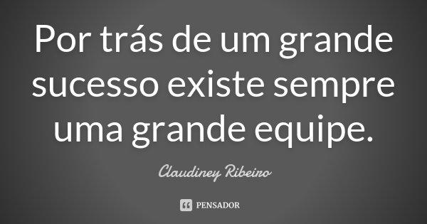 Frases De Trabalho Em Equipe: Por Trás De Um Grande Sucesso Existe... Claudiney Ribeiro