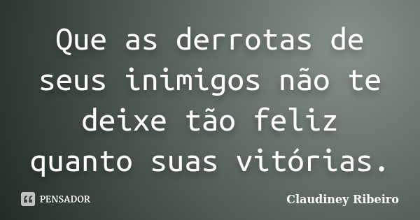 Que as derrotas de seus inimigos não te deixe tão feliz quanto suas vitórias.... Frase de Claudiney Ribeiro.