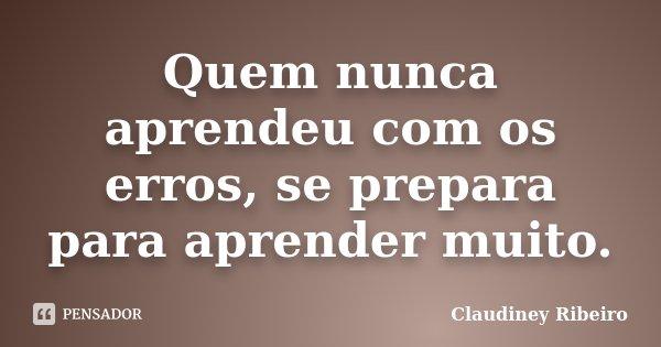 Quem nunca aprendeu com os erros, se prepara para aprender muito.... Frase de Claudiney Ribeiro.
