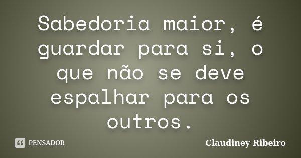 Sabedoria maior, é guardar para si, o que não se deve espalhar para os outros.... Frase de Claudiney Ribeiro.