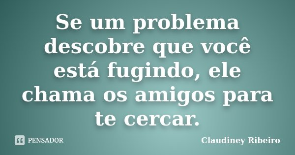 Se um problema descobre que você está fugindo, ele chama os amigos para te cercar.... Frase de Claudiney Ribeiro.