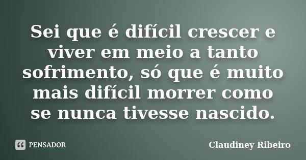 Sei que é difícil crescer e viver em meio a tanto sofrimento, só que é muito mais difícil morrer como se nunca tivesse nascido.... Frase de Claudiney Ribeiro.