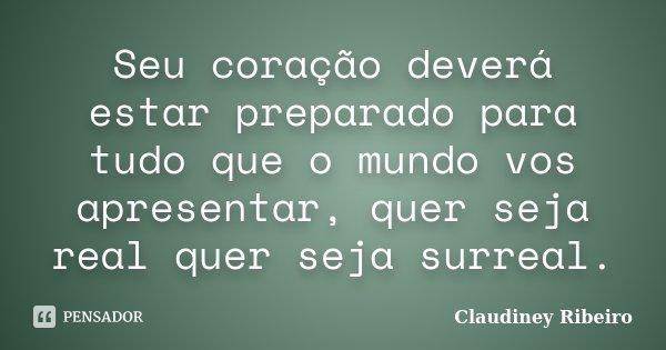 Seu coração deverá estar preparado para tudo que o mundo vos apresentar, quer seja real quer seja surreal.... Frase de Claudiney Ribeiro.