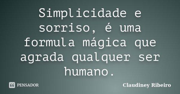 Simplicidade e sorriso, é uma formula mágica que agrada qualquer ser humano.... Frase de Claudiney Ribeiro.