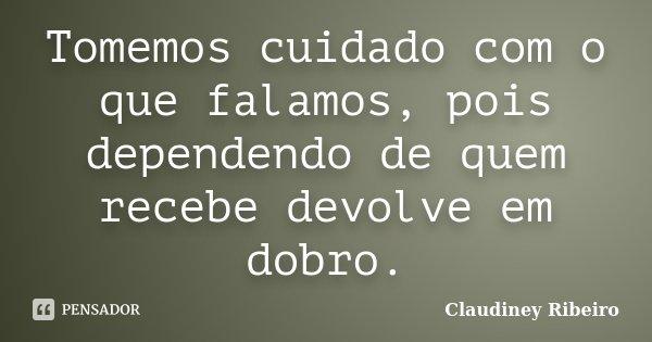 Tomemos cuidado com o que falamos, pois dependendo de quem recebe devolve em dobro.... Frase de Claudiney Ribeiro.