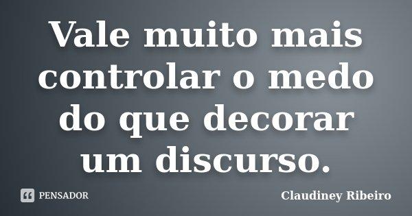 Vale muito mais controlar o medo do que decorar um discurso.... Frase de Claudiney Ribeiro.