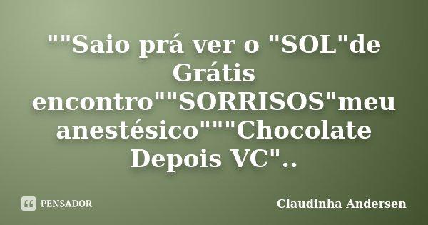 """""""""""Saio prá ver o """"SOL""""de Grátis encontro""""""""SORRISOS""""meu anestésico""""""""""""Chocolate Depois VC""""..... Frase de Claudinha Andersen."""