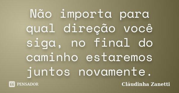 Não importa para qual direção você siga, no final do caminho estaremos juntos novamente.... Frase de Cláudinha Zanetti.