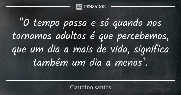 """""""O tempo passa e só quando nos tornamos adultos é que percebemos, que um dia a mais de vida, significa também um dia a menos"""".... Frase de Claudino Santos."""