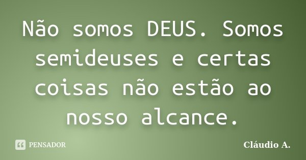 Não somos DEUS. Somos semideuses e certas coisas não estão ao nosso alcance.... Frase de Cláudio A..