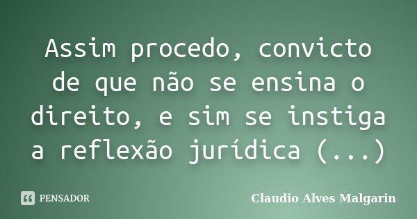 Assim procedo, convicto de que não se ensina o direito, e sim se instiga a reflexão jurídica (...)... Frase de Claudio Alves Malgarin.