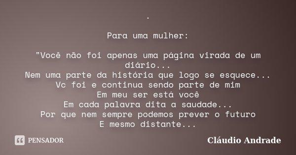 """. Para uma mulher: """"Você não foi apenas uma página virada de um diário... Nem uma parte da história que logo se esquece... Vc foi e continua sendo parte de... Frase de Cláudio Andrade."""