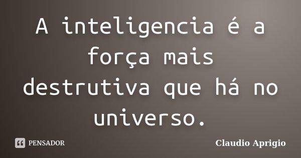 A inteligencia é a força mais destrutiva que há no universo.... Frase de Claudio Aprigio.