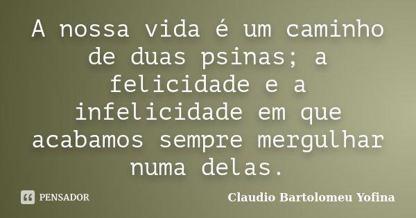 A nossa vida é um caminho de duas psinas; a felicidade e a infelicidade em que acabamos sempre mergulhar numa delas.... Frase de Cláudio Bartolomeu Yofina.