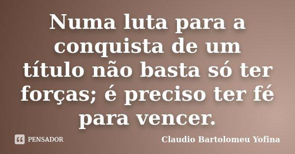 Numa luta para a conquista de um título não basta só ter forças; é preciso ter fé para vencer.... Frase de Cláudio Bartolomeu Yofina.
