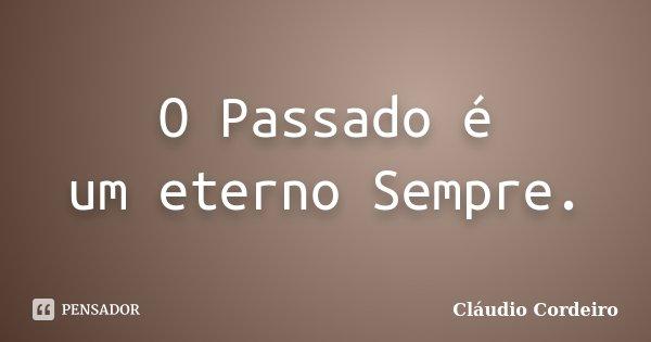 O Passado é um eterno Sempre.... Frase de Cláudio Cordeiro.