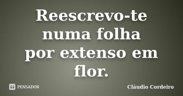 Reescrevo-te numa folha por extenso em flor.... Frase de Cláudio Cordeiro.