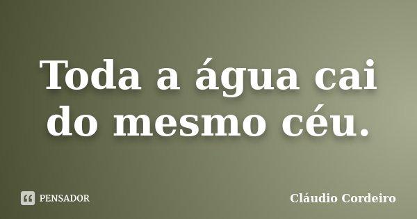 Toda a água cai do mesmo céu.... Frase de Cláudio Cordeiro.
