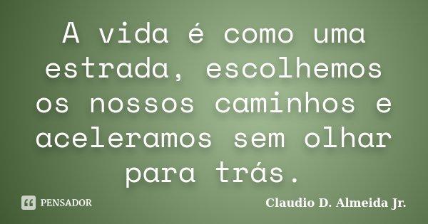A vida é como uma estrada, escolhemos os nossos caminhos e aceleramos sem olhar para trás.... Frase de Claudio D. Almeida Jr..