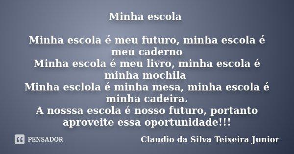 Minha escola Minha escola é meu futuro, minha escola é meu caderno Minha escola é meu livro, minha escola é minha mochila Minha esclola é minha mesa, minha esco... Frase de Claudio da Silva Teixeira Junior.