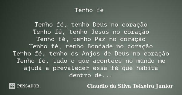 Tenho fé Tenho fé, tenho Deus no coração Tenho fé, tenho Jesus no coração Tenho fé, tenho Paz no coração Tenho fé, tenho Bondade no coração Tenho fé, tenho os A... Frase de Claudio da Silva Teixeira Junior.