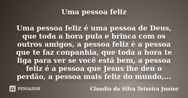 Uma pessoa feliz Uma pessoa feliz é uma pessoa de Deus, que toda a hora pula e brinca com os outros amigos, a pessoa feliz é a pessoa que te faz conpanhia, que ... Frase de Claudio da Silva Teixeira Junior.