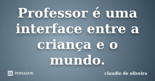 Professor é uma interface entre a criança e o mundo.... Frase de claudio de oliveira.